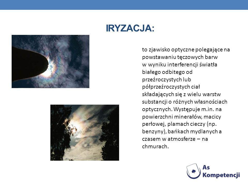IRYZACJA: to zjawisko optyczne polegające na powstawaniu tęczowych barw. w wyniku interferencji światła.