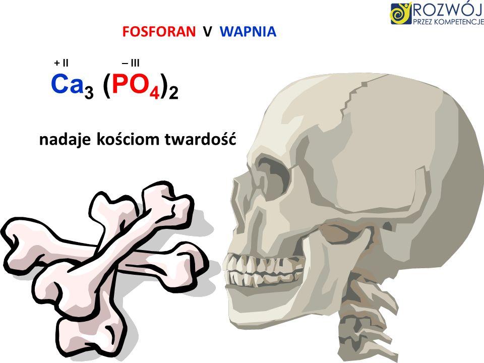 FOSFORAN V WAPNIA + II – III Ca3 (PO4)2 nadaje kościom twardość