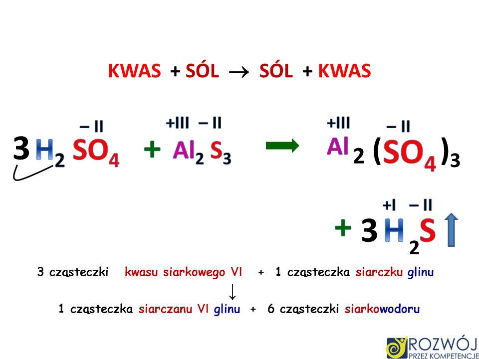 3 + SO4 + 3 H S H2 SO4 ( )3 Al Al2 S3 2 KWAS + SÓL  SÓL + KWAS 2