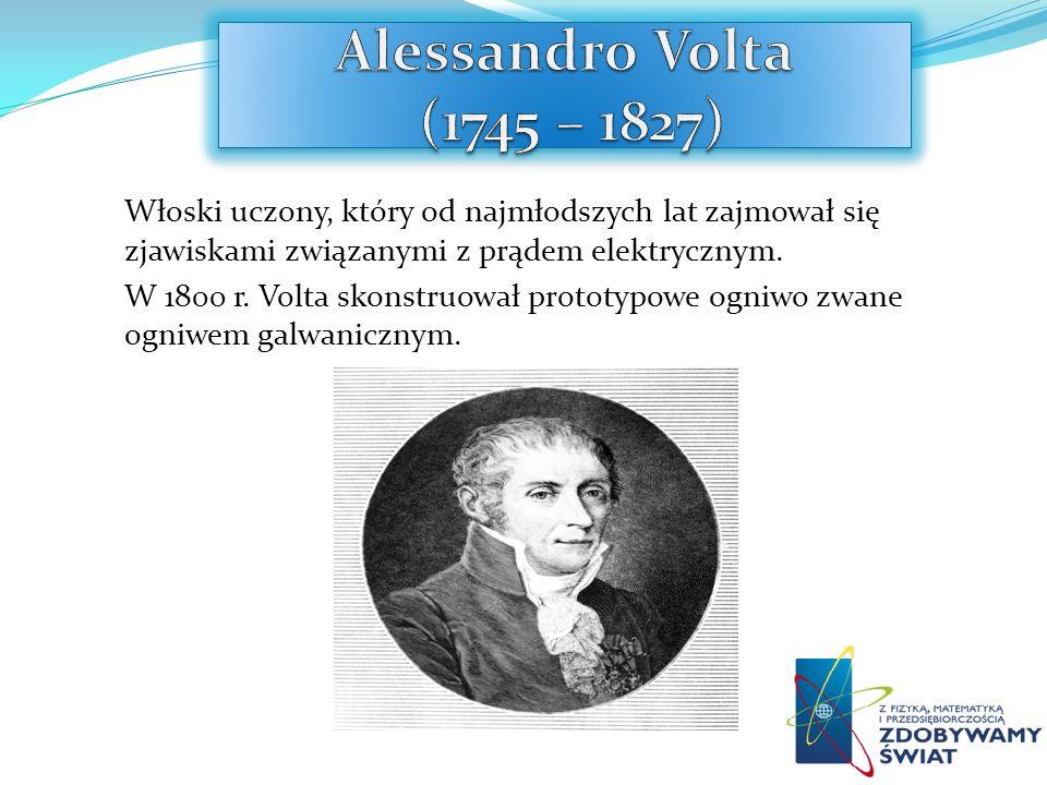 Alessandro Volta (1745 – 1827) Włoski uczony, który od najmłodszych lat zajmował się zjawiskami związanymi z prądem elektrycznym.