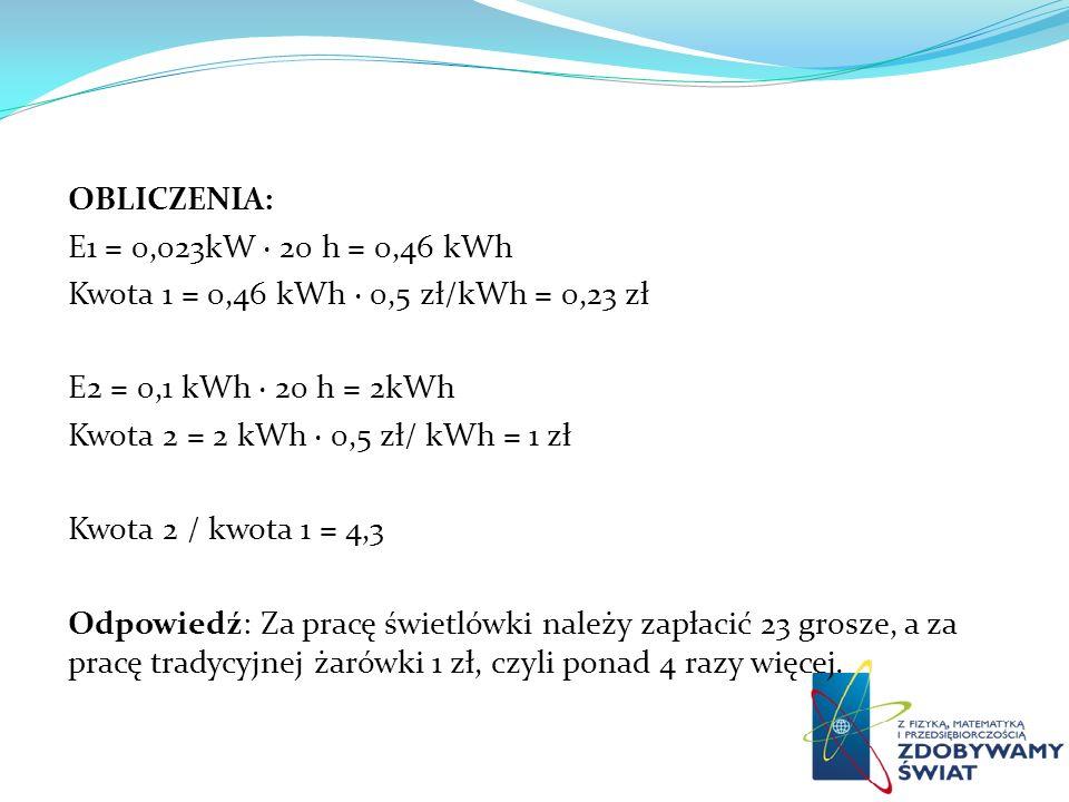 OBLICZENIA: E1 = 0,023kW · 20 h = 0,46 kWh. Kwota 1 = 0,46 kWh · 0,5 zł/kWh = 0,23 zł. E2 = 0,1 kWh · 20 h = 2kWh.