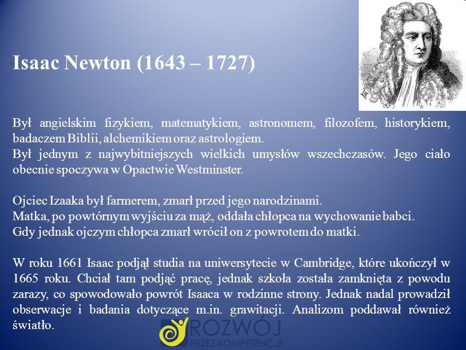 Isaac Newton (1643 – 1727) Był angielskim fizykiem, matematykiem, astronomem, filozofem, historykiem, badaczem Biblii, alchemikiem oraz astrologiem.