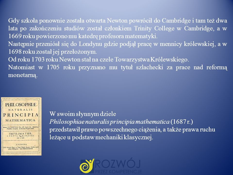 Gdy szkoła ponownie została otwarta Newton powrócił do Cambridge i tam też dwa lata po zakończeniu studiów został członkiem Trinity College w Cambridge, a w 1669 roku powierzono mu katedrę profesora matematyki.
