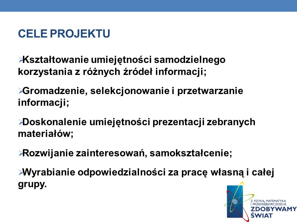Cele projektu Kształtowanie umiejętności samodzielnego korzystania z różnych źródeł informacji;