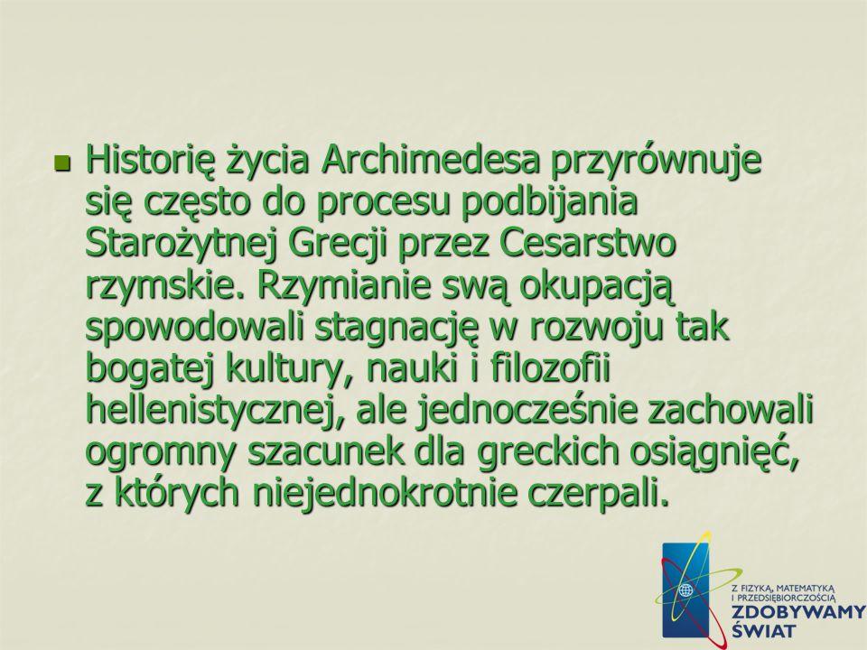 Historię życia Archimedesa przyrównuje się często do procesu podbijania Starożytnej Grecji przez Cesarstwo rzymskie.