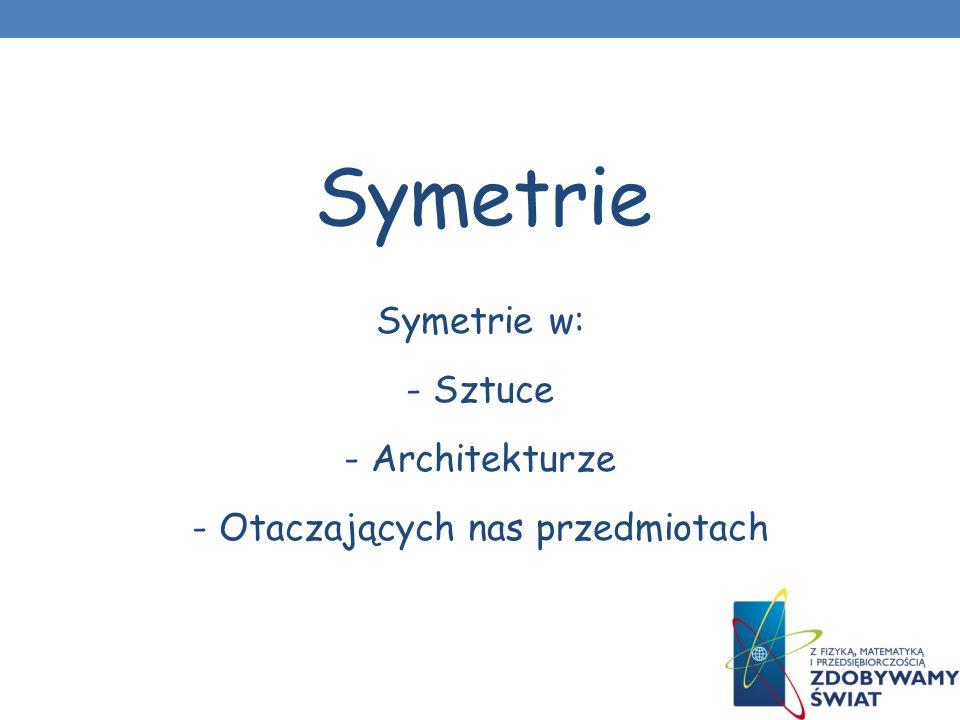 Symetrie w: - Sztuce - Architekturze - Otaczających nas przedmiotach