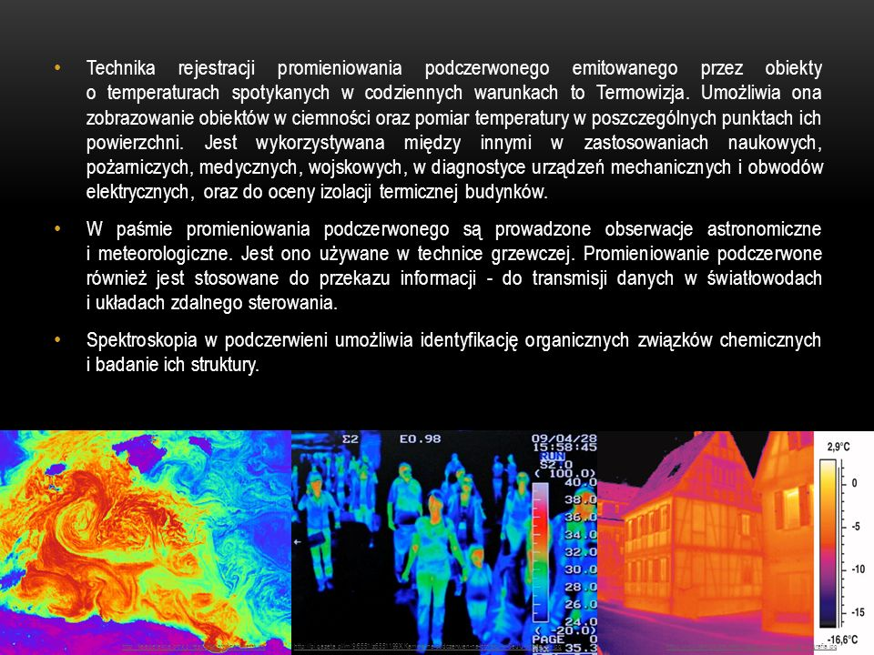 Technika rejestracji promieniowania podczerwonego emitowanego przez obiekty o temperaturach spotykanych w codziennych warunkach to Termowizja. Umożliwia ona zobrazowanie obiektów w ciemności oraz pomiar temperatury w poszczególnych punktach ich powierzchni. Jest wykorzystywana między innymi w zastosowaniach naukowych, pożarniczych, medycznych, wojskowych, w diagnostyce urządzeń mechanicznych i obwodów elektrycznych, oraz do oceny izolacji termicznej budynków.