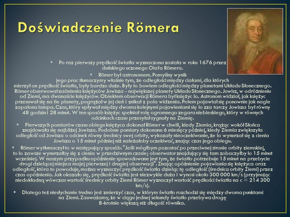 Doświadczenie Römera Po raz pierwszy prędkość światła wyznaczona została w roku 1676 przez duńskiego uczonego Olafa Römera.