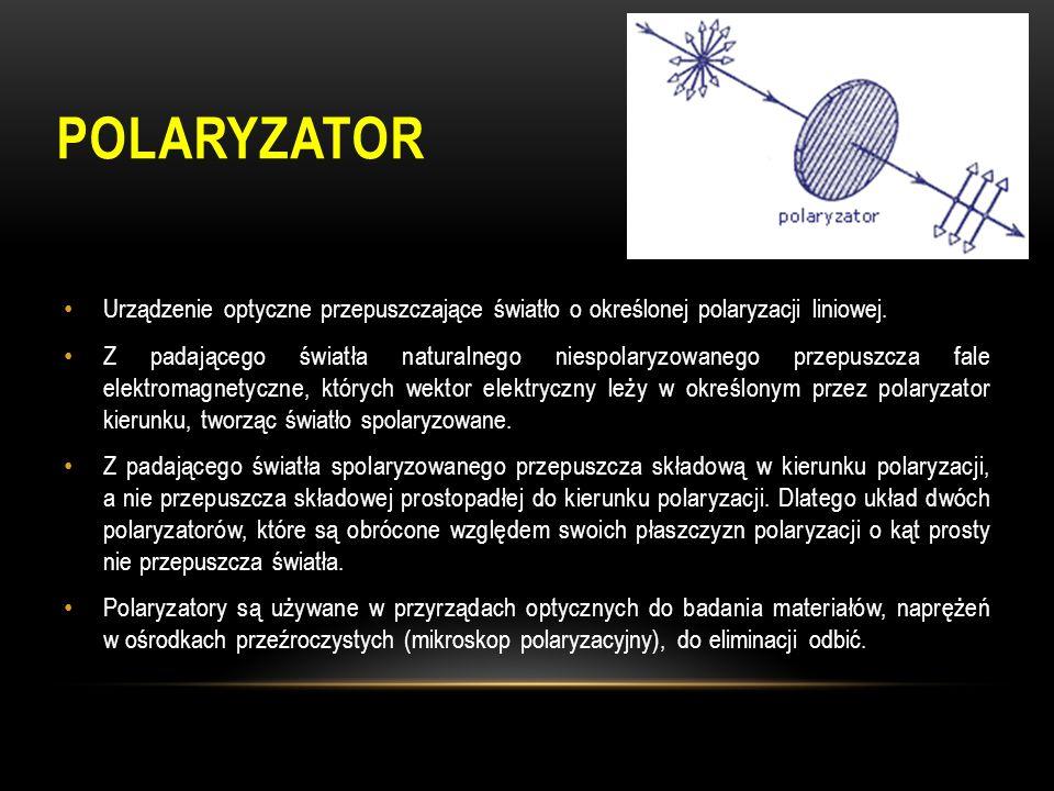 Polaryzator Urządzenie optyczne przepuszczające światło o określonej polaryzacji liniowej.