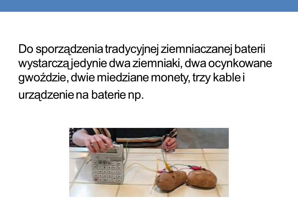 Do sporządzenia tradycyjnej ziemniaczanej baterii wystarczą jedynie dwa ziemniaki, dwa ocynkowane gwoździe, dwie miedziane monety, trzy kable i urządzenie na baterie np.