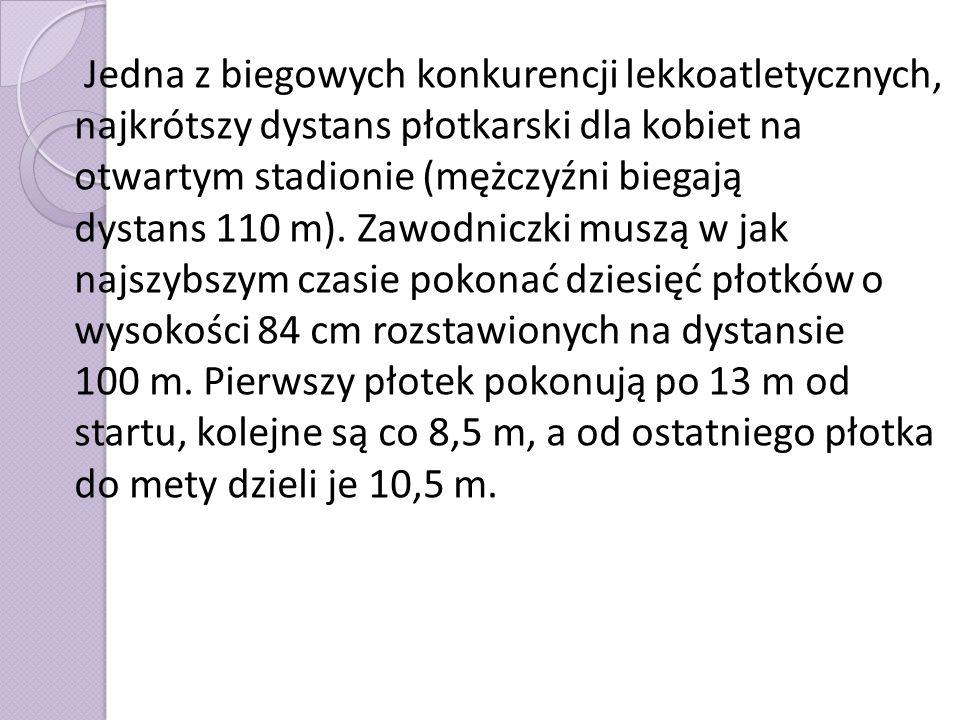 Jedna z biegowych konkurencji lekkoatletycznych, najkrótszy dystans płotkarski dla kobiet na otwartym stadionie (mężczyźni biegają dystans 110 m).