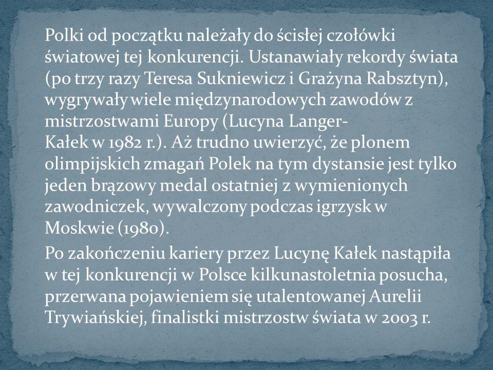 Polki od początku należały do ścisłej czołówki światowej tej konkurencji. Ustanawiały rekordy świata (po trzy razy Teresa Sukniewicz i Grażyna Rabsztyn), wygrywały wiele międzynarodowych zawodów z mistrzostwami Europy (Lucyna Langer- Kałek w 1982 r.). Aż trudno uwierzyć, że plonem olimpijskich zmagań Polek na tym dystansie jest tylko jeden brązowy medal ostatniej z wymienionych zawodniczek, wywalczony podczas igrzysk w Moskwie (1980).
