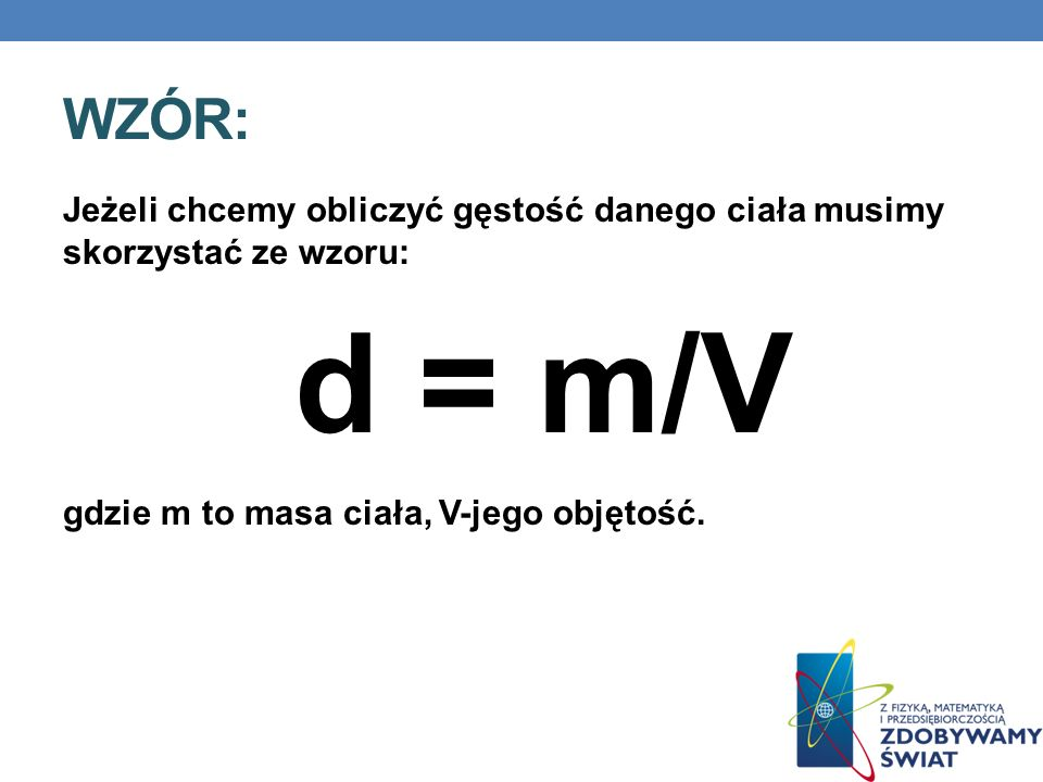 Wzór: Jeżeli chcemy obliczyć gęstość danego ciała musimy skorzystać ze wzoru: d = m/V.