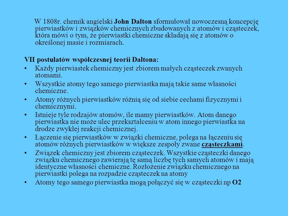 W 1808r. chemik angielski John Dalton sformułował nowoczesną koncepcję pierwiastków i związków chemicznych zbudowanych z atomów i cząsteczek, która mówi o tym, że pierwiastki chemiczne składają się z atomów o określonej masie i rozmiarach.