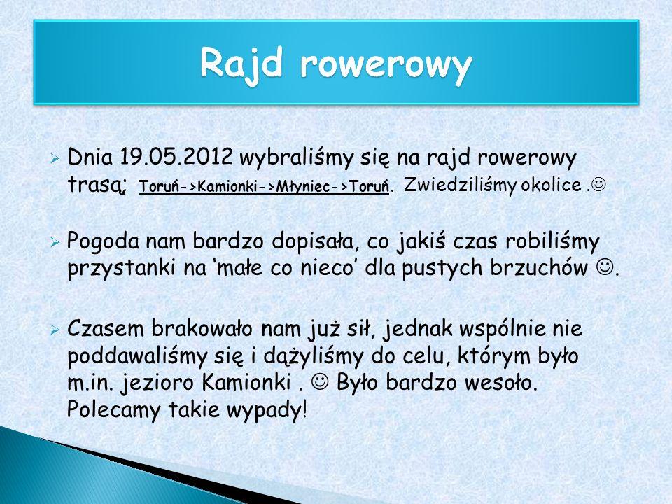 Rajd rowerowy Dnia 19.05.2012 wybraliśmy się na rajd rowerowy trasą; Toruń->Kamionki->Młyniec->Toruń. Zwiedziliśmy okolice .