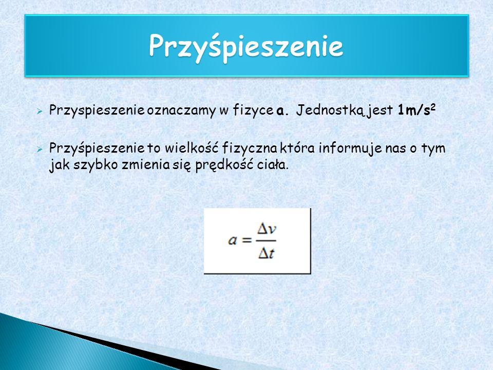 Przyśpieszenie Przyspieszenie oznaczamy w fizyce a. Jednostką jest 1m/s2.