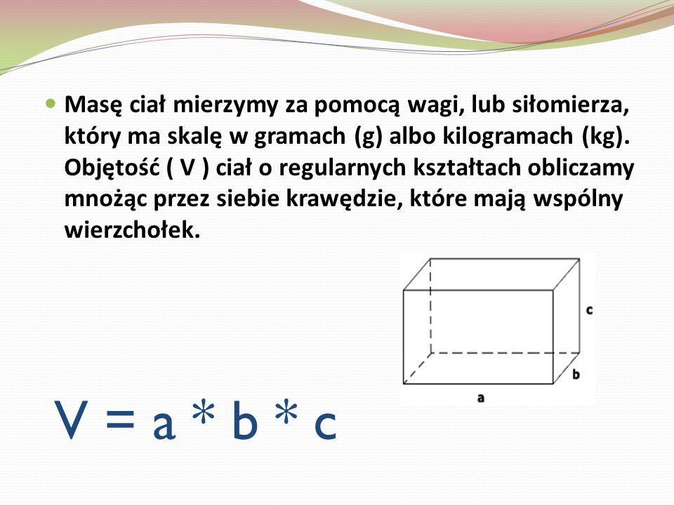 Masę ciał mierzymy za pomocą wagi, lub siłomierza, który ma skalę w gramach (g) albo kilogramach (kg). Objętość ( V ) ciał o regularnych kształtach obliczamy mnożąc przez siebie krawędzie, które mają wspólny wierzchołek.