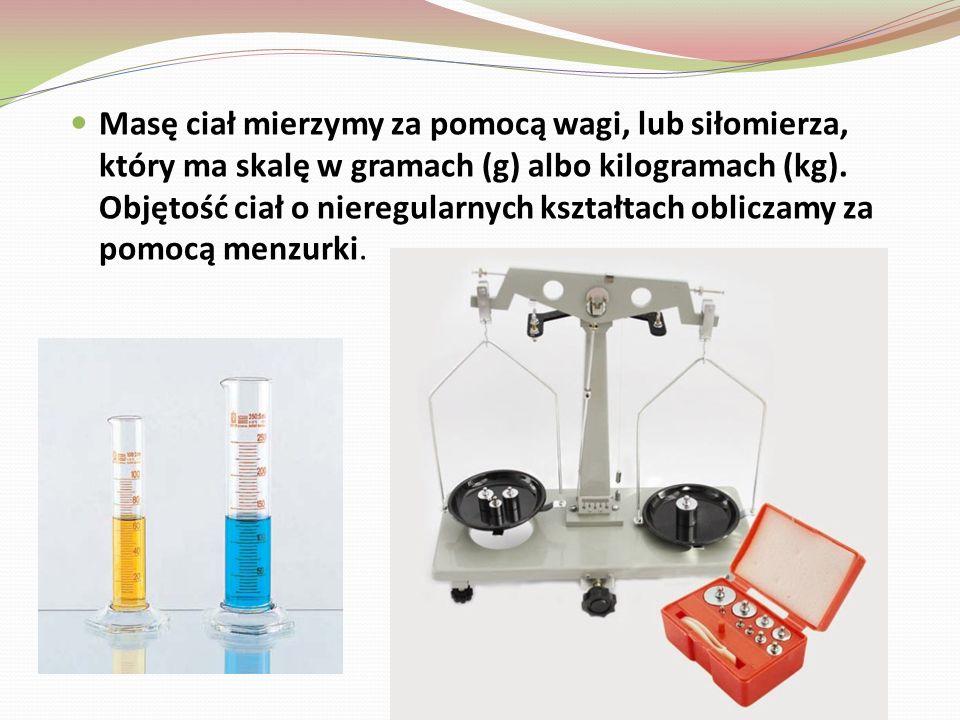 Masę ciał mierzymy za pomocą wagi, lub siłomierza, który ma skalę w gramach (g) albo kilogramach (kg).