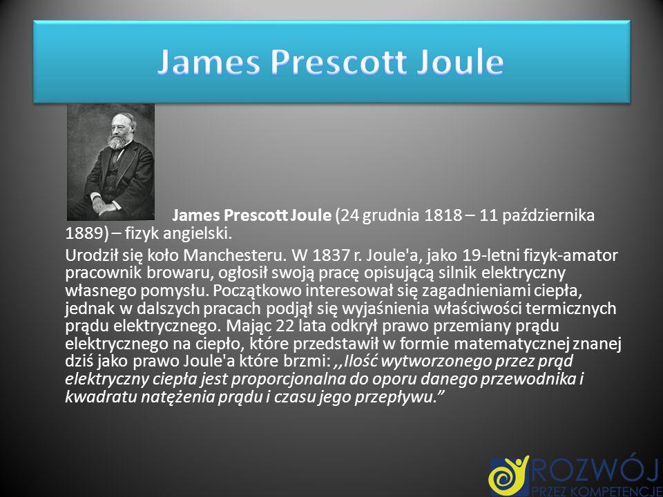 James Prescott Joule James Prescott Joule (24 grudnia 1818 – 11 października 1889) – fizyk angielski.