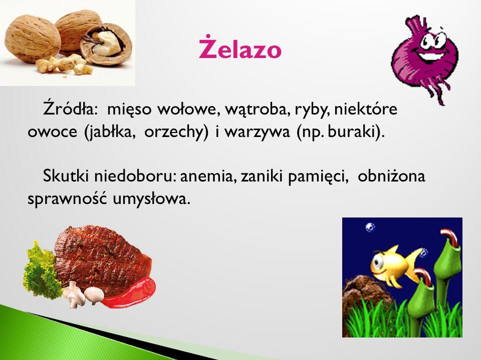 Żelazo Źródła: mięso wołowe, wątroba, ryby, niektóre owoce (jabłka, orzechy) i warzywa (np. buraki).