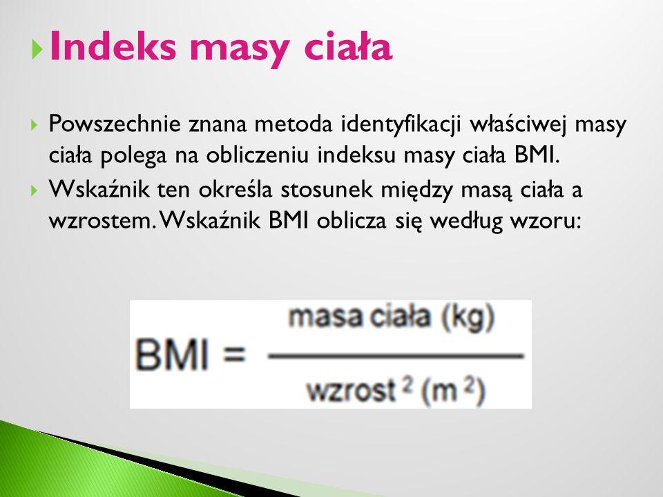 Indeks masy ciała Powszechnie znana metoda identyfikacji właściwej masy ciała polega na obliczeniu indeksu masy ciała BMI.