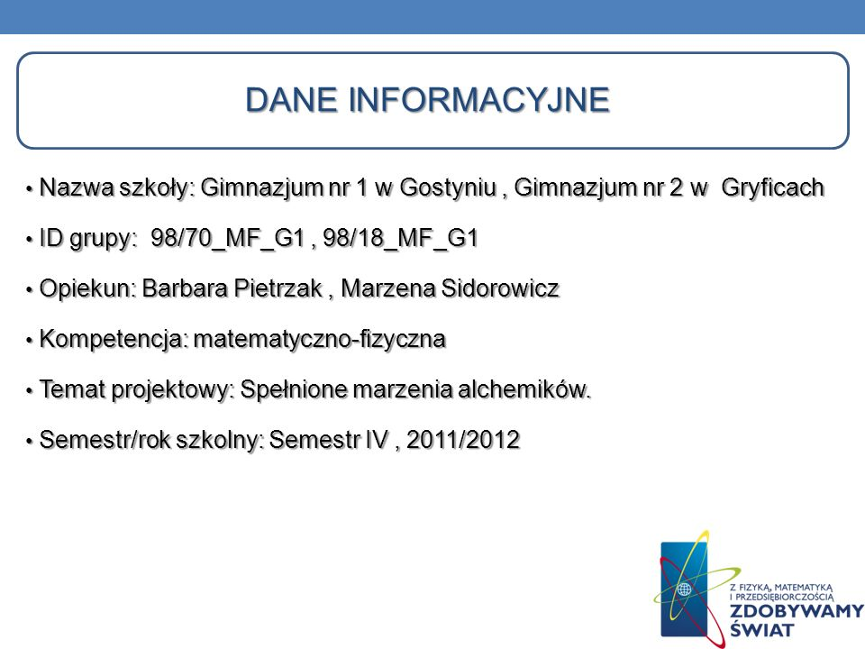 Dane informacyjne Nazwa szkoły: Gimnazjum nr 1 w Gostyniu , Gimnazjum nr 2 w Gryficach. ID grupy: 98/70_MF_G1 , 98/18_MF_G1.