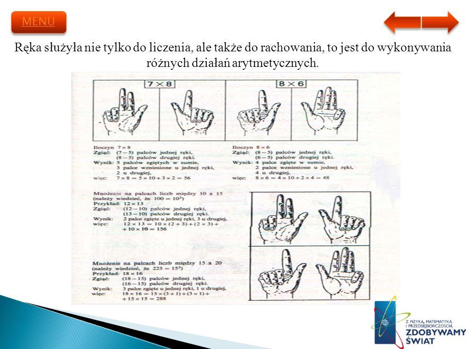MENU Ręka służyła nie tylko do liczenia, ale także do rachowania, to jest do wykonywania różnych działań arytmetycznych.