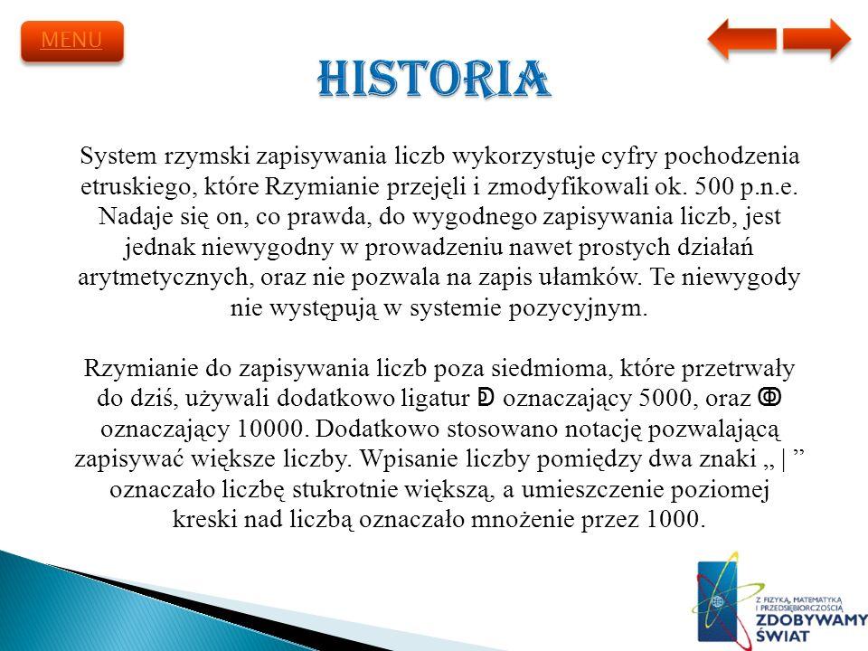 MENU Historia. System rzymski zapisywania liczb wykorzystuje cyfry pochodzenia. etruskiego, które Rzymianie przejęli i zmodyfikowali ok. 500 p.n.e.