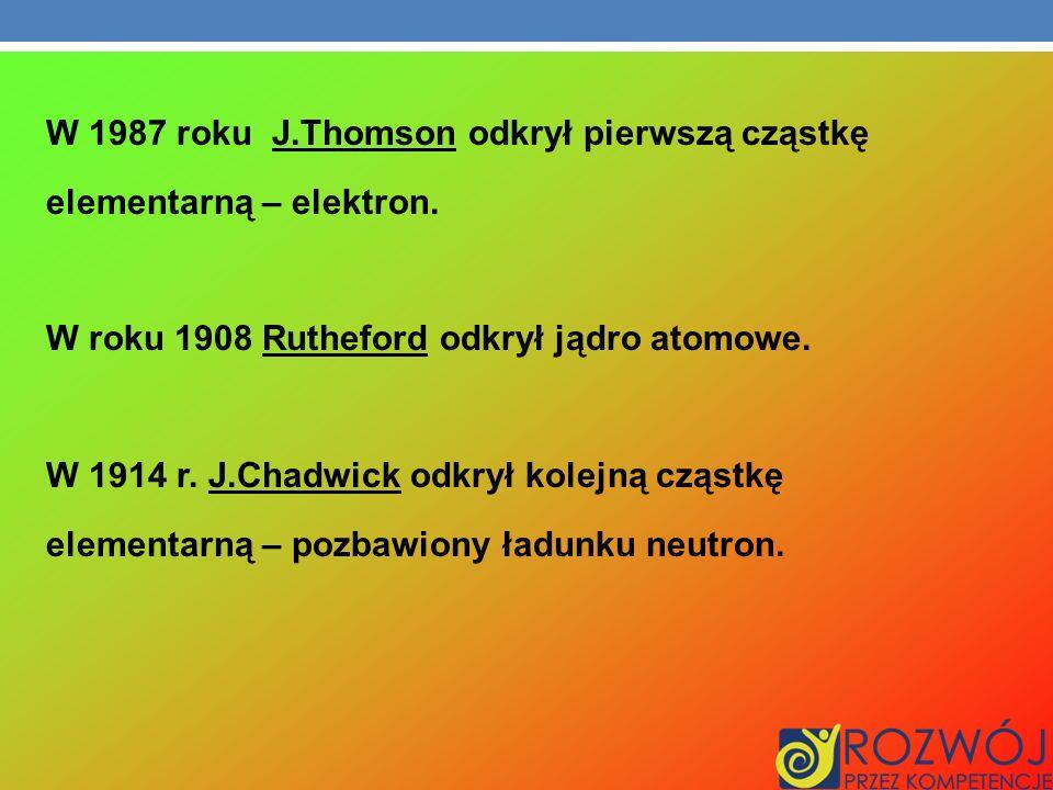 W 1987 roku J. Thomson odkrył pierwszą cząstkę elementarną – elektron