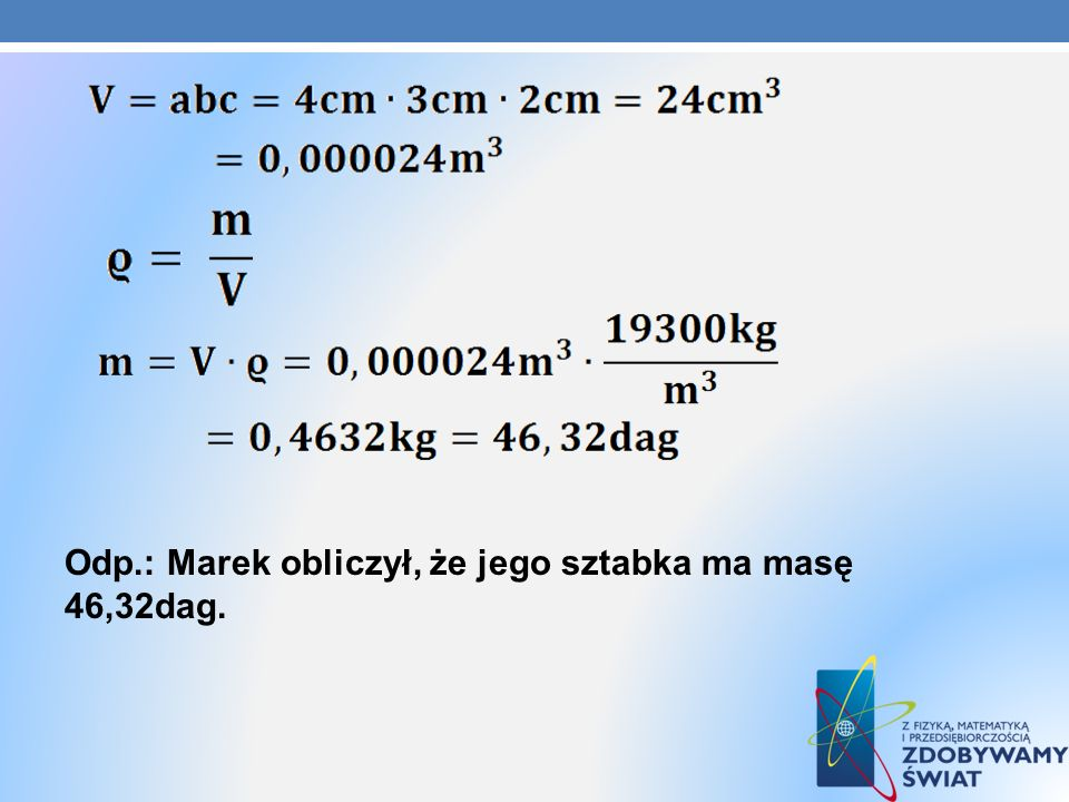 Odp.: Marek obliczył, że jego sztabka ma masę 46,32dag.