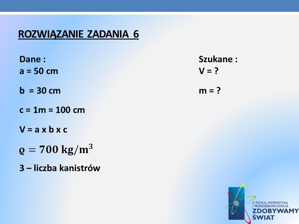 Rozwiązanie zadania 6 Dane : Szukane : a = 50 cm V = .
