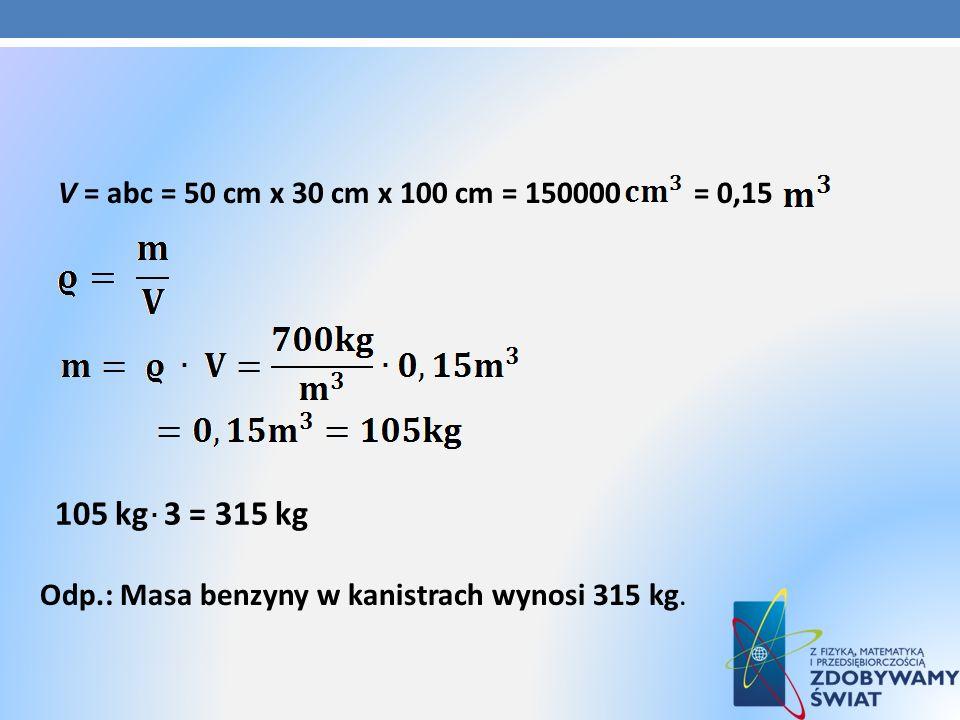 105 kg 3 = 315 kg V = abc = 50 cm x 30 cm x 100 cm = 150000 = 0,15