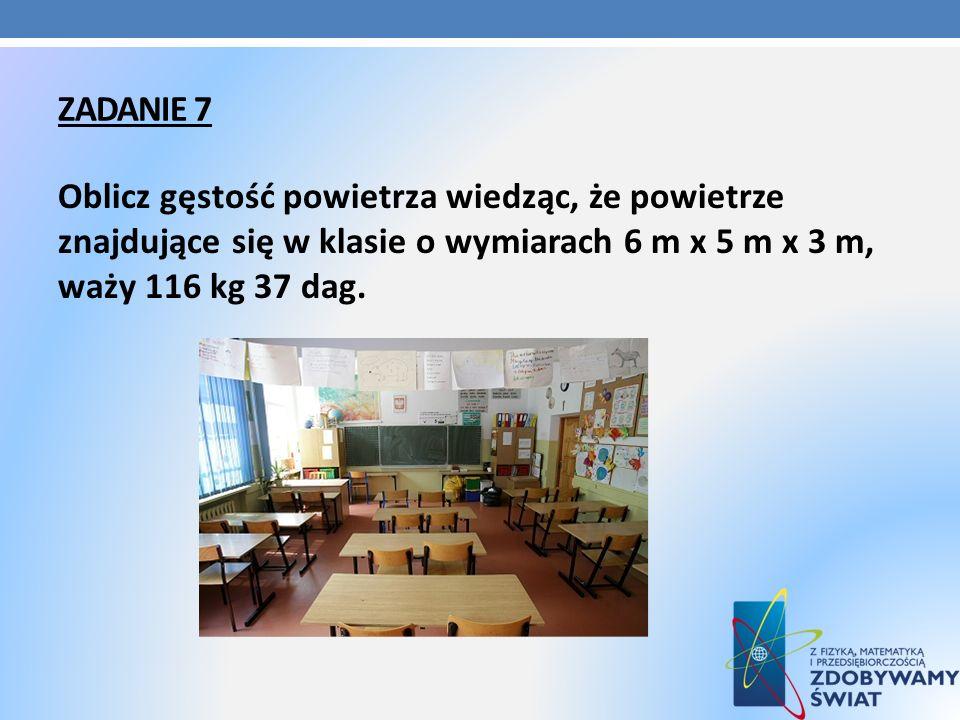 Zadanie 7Oblicz gęstość powietrza wiedząc, że powietrze znajdujące się w klasie o wymiarach 6 m x 5 m x 3 m, waży 116 kg 37 dag.