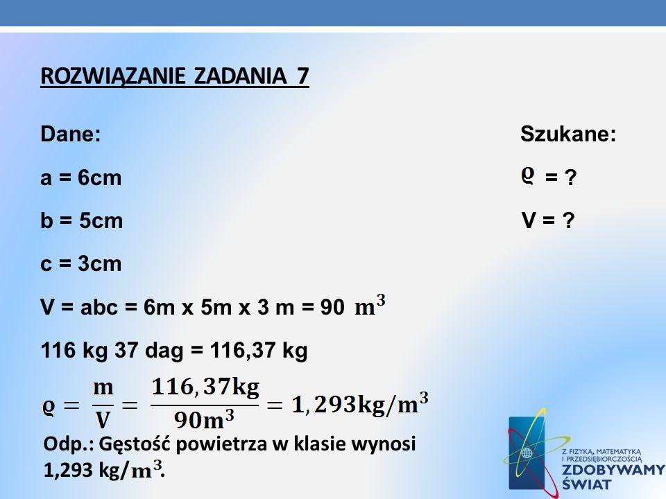 Rozwiązanie zadania 7 Dane: Szukane: a = 6cm = b = 5cm V = c = 3cm V = abc = 6m x 5m x 3 m = 90 116 kg 37 dag = 116,37 kg