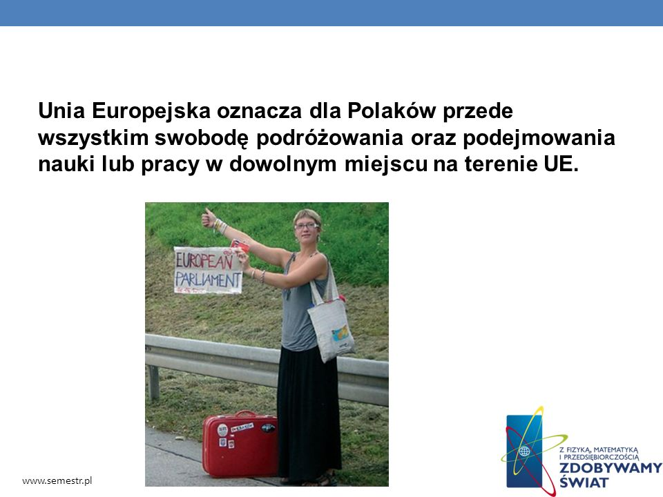 Unia Europejska oznacza dla Polaków przede wszystkim swobodę podróżowania oraz podejmowania nauki lub pracy w dowolnym miejscu na terenie UE.