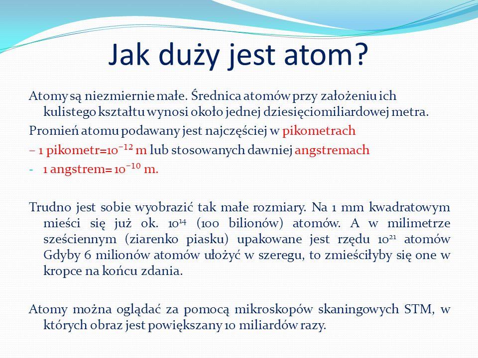 Jak duży jest atom Atomy są niezmiernie małe. Średnica atomów przy założeniu ich kulistego kształtu wynosi około jednej dziesięciomiliardowej metra.