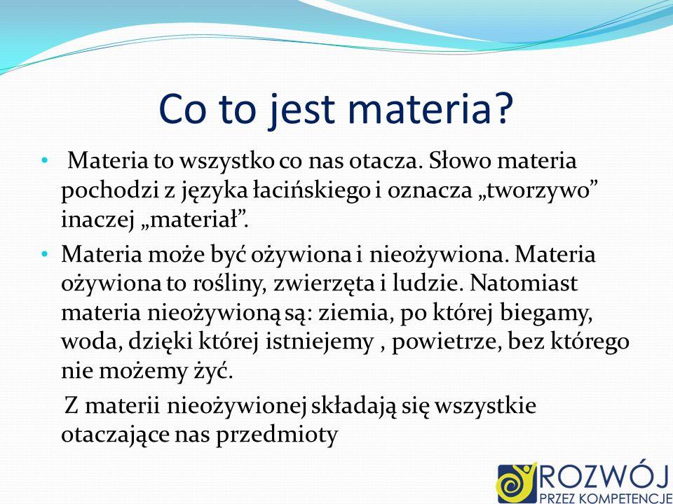 """Co to jest materia Materia to wszystko co nas otacza. Słowo materia pochodzi z języka łacińskiego i oznacza """"tworzywo inaczej """"materiał ."""