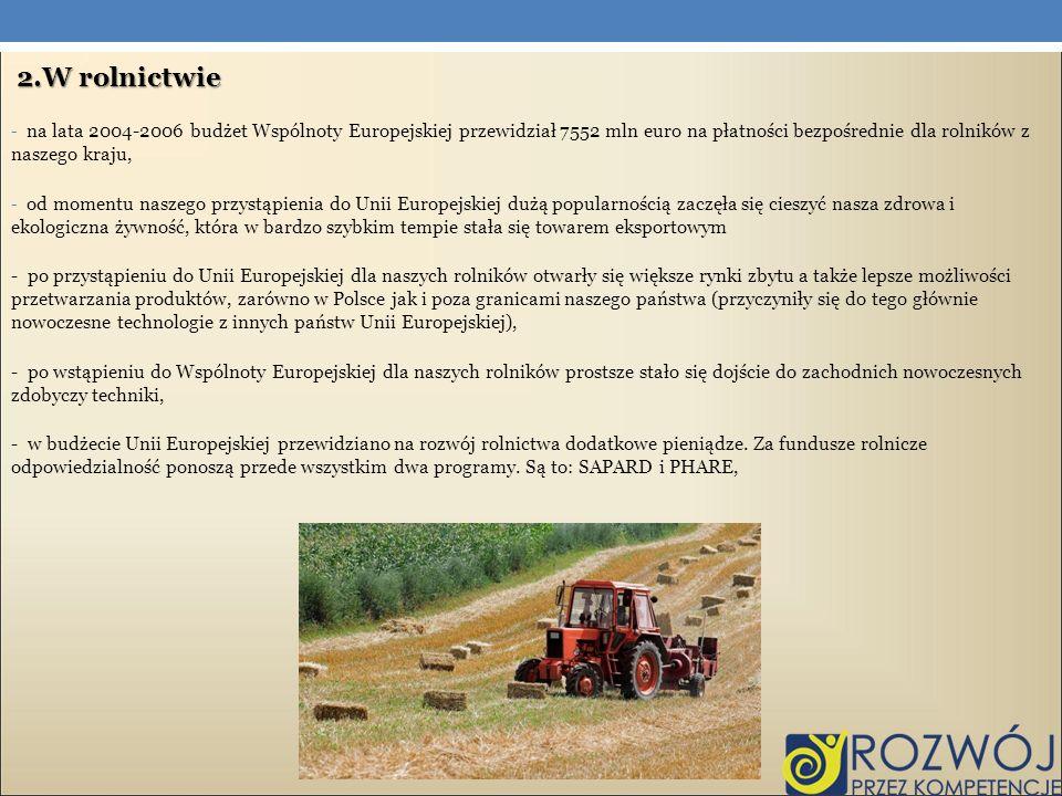 2.W rolnictwiena lata 2004-2006 budżet Wspólnoty Europejskiej przewidział 7552 mln euro na płatności bezpośrednie dla rolników z naszego kraju,