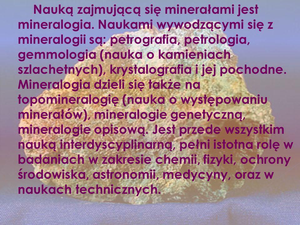 Nauką zajmującą się minerałami jest mineralogia