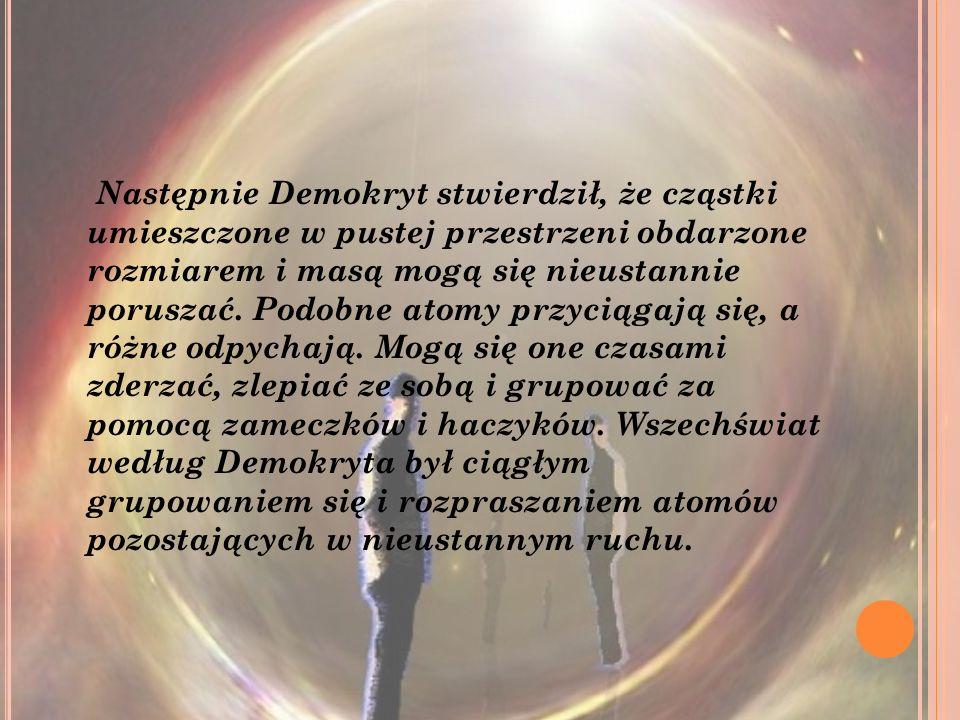 Następnie Demokryt stwierdził, że cząstki umieszczone w pustej przestrzeni obdarzone rozmiarem i masą mogą się nieustannie poruszać.