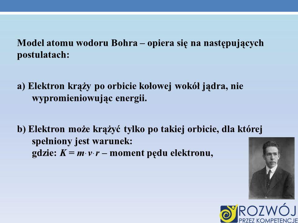 Model atomu wodoru Bohra – opiera się na następujących postulatach: a) Elektron krąży po orbicie kołowej wokół jądra, nie wypromieniowując energii.