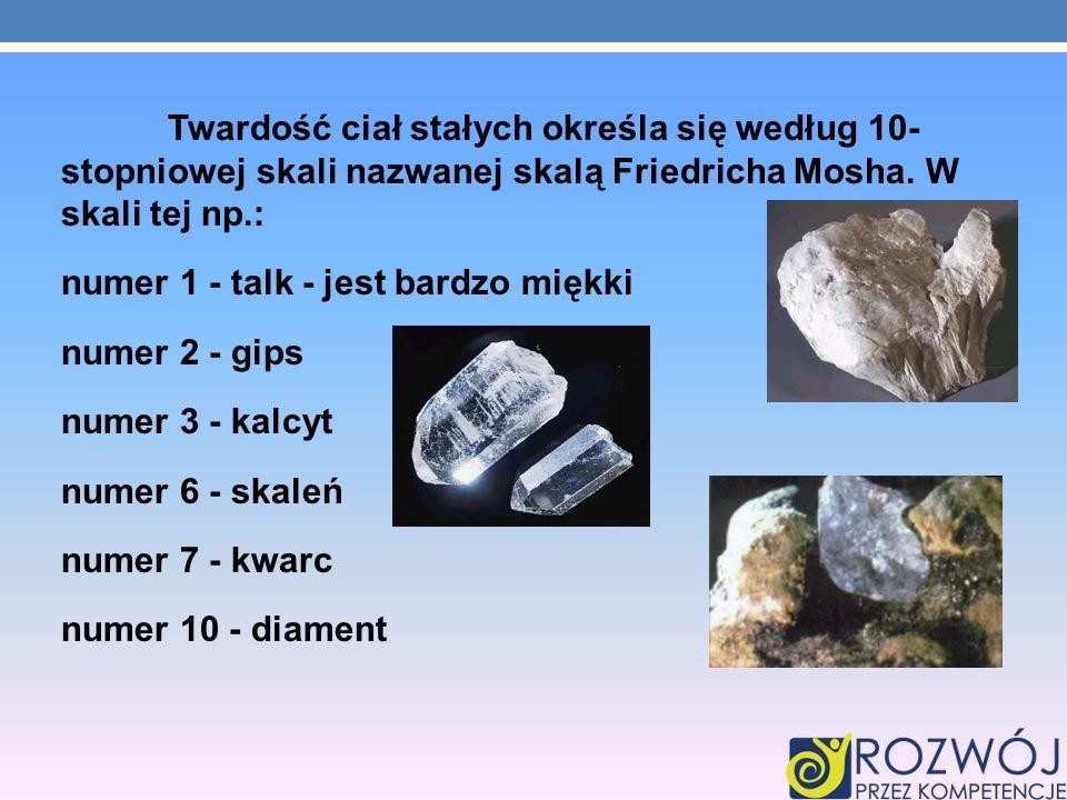 Twardość ciał stałych określa się według 10- stopniowej skali nazwanej skalą Friedricha Mosha.