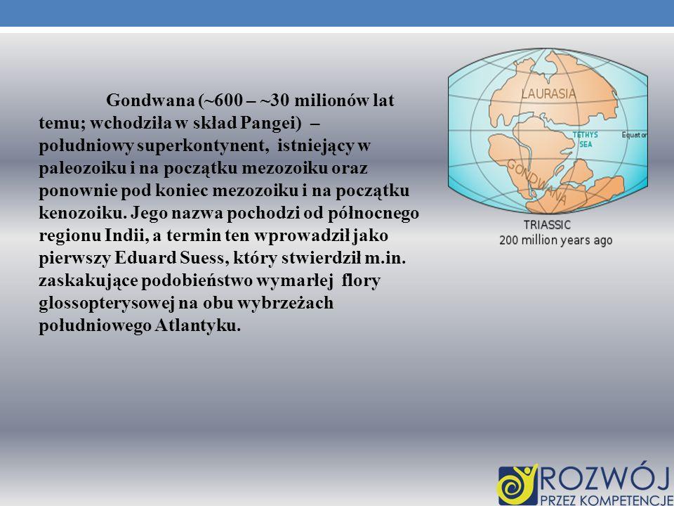 Gondwana (~600 – ~30 milionów lat temu; wchodziła w skład Pangei) – południowy superkontynent, istniejący w paleozoiku i na początku mezozoiku oraz ponownie pod koniec mezozoiku i na początku kenozoiku.
