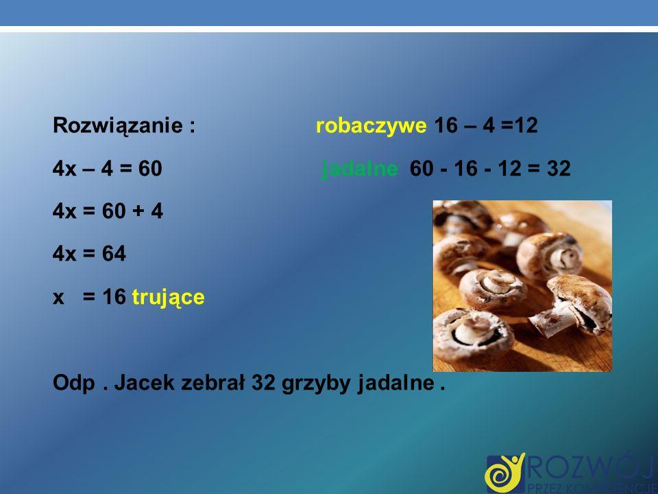 Rozwiązanie : robaczywe 16 – 4 =12 4x – 4 = 60 jadalne 60 - 16 - 12 = 32 4x = 60 + 4 4x = 64 x = 16 trujące Odp .