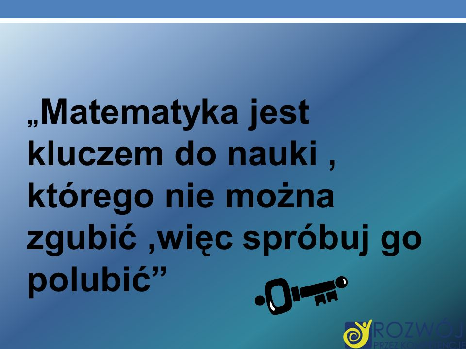 """""""Matematyka jest kluczem do nauki , którego nie można zgubić ,więc spróbuj go polubić"""