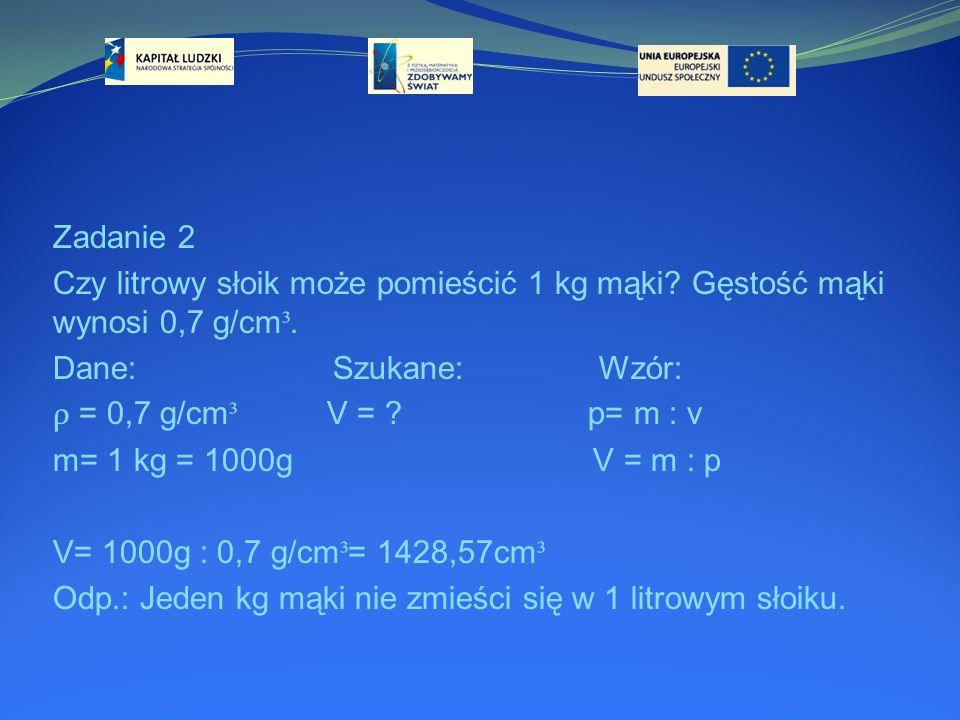 Zadanie 2 Czy litrowy słoik może pomieścić 1 kg mąki Gęstość mąki wynosi 0,7 g/cm³. Dane: Szukane: Wzór: