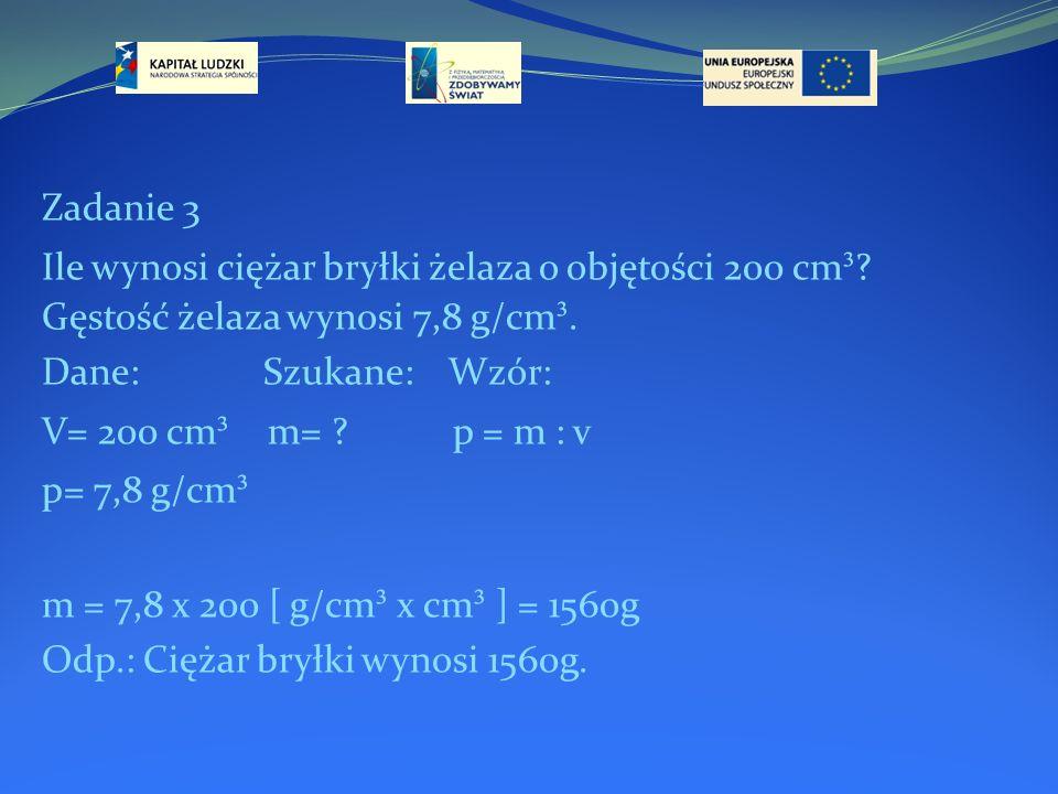 Zadanie 3 Ile wynosi ciężar bryłki żelaza o objętości 200 cm³ Gęstość żelaza wynosi 7,8 g/cm³. Dane: Szukane: Wzór: