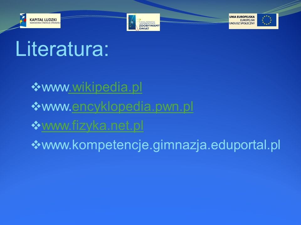 Literatura: www.wikipedia.pl www.encyklopedia.pwn.pl www.fizyka.net.pl