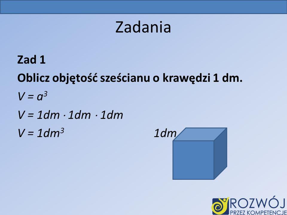 Zadania Zad 1 Oblicz objętość sześcianu o krawędzi 1 dm. V = a3 V = 1dm  1dm  1dm V = 1dm3 1dm