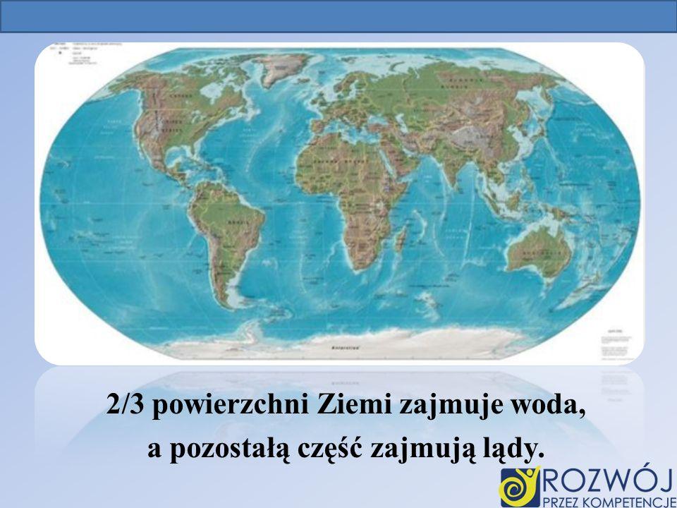 2/3 powierzchni Ziemi zajmuje woda, a pozostałą część zajmują lądy.